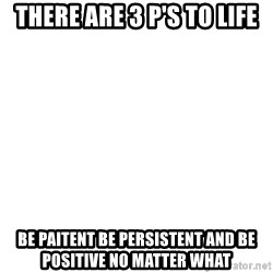 Blank Template - There are 3 P's to life Be Paitent Be Persistent and Be positive no matter what