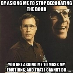 will ferrell - by asking me to stop decorating the door  you are asking me to mask my emotions, and that I cannot do
