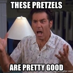 Kramer - these pretzels are pretty good