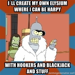 Blackjack and hookers bender - I´ll create my own Elysium where I can be Harpy with Hookers and Blackjack and stuff