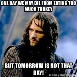 Not this day Aragorn - One day we may die from eating too much turkey but tomorrow is not that day!
