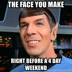 smiling spock - the face you make right before a 4 day weekend