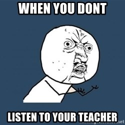 Y U no listen? - when you dont  listen to your teacher