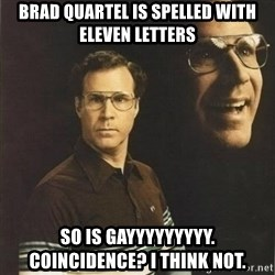 will ferrell - Brad Quartel is spelled with eleven letters so is gayyyyyyyyy. Coincidence? I think not.