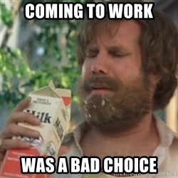 Milk was a bad choice - coming to work was a bad choice