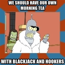 Blackjack and hookers bender - We should have our own Morning Tea With Blackjack and hookers