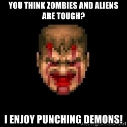 Bloody Doom Guy - You think zombies and aliens are tough? I enjoy punching demons!