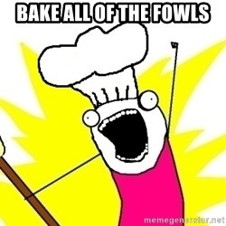 BAKE ALL OF THE THINGS! - bake all of the fowls
