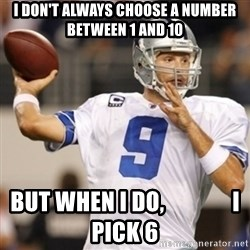 Tonyromo - I DON'T ALWAYS CHOOSE A NUMBER BETWEEN 1 AND 10 BUT WHEN I DO,               I PICK 6