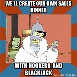 Blackjack and hookers bender - We'll create our own sales dinner with hookers, and blackjack
