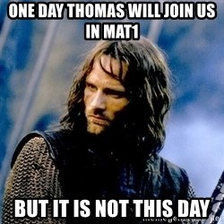 Not this day Aragorn - one day thomas will join us in mat1 But it is not this day
