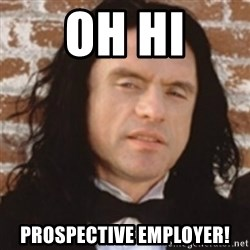 Disgusted Tommy Wiseau - Oh HI prospective employer!