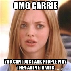 OMG KAREN - OMG CARRIE You cant just ask people why they arent in web