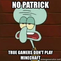 no patrick mayonnaise is not an instrument - No Patrick true gamers don't play minecraft