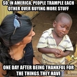skeptical black kid - So, in america, people trample each other over buying more stuff One day after being thankful for the things they have