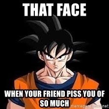 goku - that face when your friend piss you of so much
