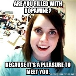 Overly Attached Girlfriend creepy - Are you filled with Dopamine? Because it's a pleasure to meet you.