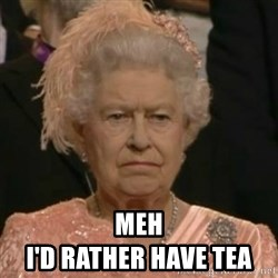 Unimpressed Queen Elizabeth  -  meh                                                 i'd rather have tea