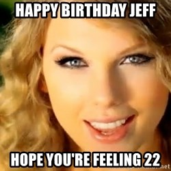 Taylor Swift - HAPPY BIRTHDAY JEFF HOPE YOU'RE FEELING 22