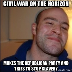 Good Guy Greg - Non Smoker - Civil War on the horizon Makes the Republican Party and tries to stop slavery