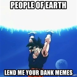 Goku Super Spirit Bomb - people of earth lend me your dank memes