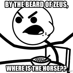 Cereal Guy Angry - by the beard of zeus, where is the horse??