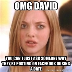 OMG KAREN - OMG David You can't just ask someone why they're posting on Facebook during a date