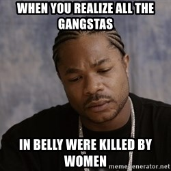 Sad Xzibit - WHEN YOU REALIZE ALL THE GANGSTAS IN BELLY WERE KILLED BY WOMEN