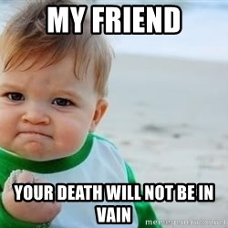 fist pump baby - My friend your death will not be in vain
