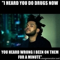 "The Weeknd saw what you did there! - ""I heard you do drugs now you heard wrong I been on them for a minute"""