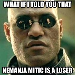 What if I told you / Matrix Morpheus - What if I told you that Nemanja mitic is a loser