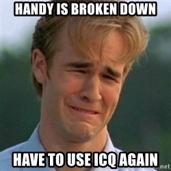 90s Problems - Handy is broken down Have to use ICQ again