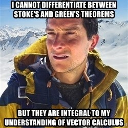 Bear Grylls Loneliness - I cannot differentiate between Stoke's and Green's theorems But they are integral to my understanding of vector calculus