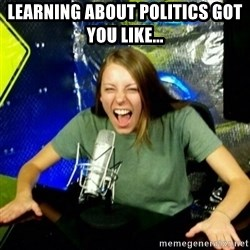 Unfunny/Uninformed Podcast Girl - Learning about politics got you like...