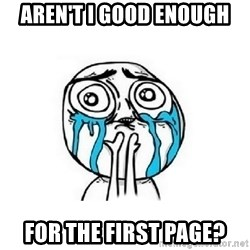 Crying face - aren't i good enough for the first page?