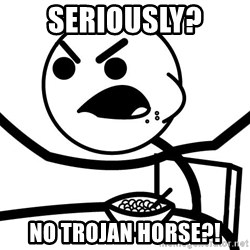 Cereal Guy Angry - Seriously? No Trojan Horse?!