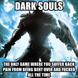 Dark Souls Dreamagus - Dark Souls The only game where you suffer back pain from being bent over and fucked all the time