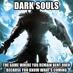 Dark Souls Dreamagus - Dark Souls the game where you remain bent over because you know what's coming
