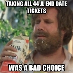 Milk was a bad choice - TAKING ALL 44 JL END DATE TICKETS WAS A BAD CHOICE