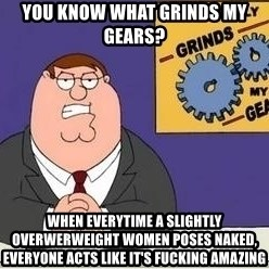 Grinds My Gears Peter Griffin - You know what grinds my gears? When everytime a slightly overwerweight women poses naked, everyone acts like it's fucking amazing