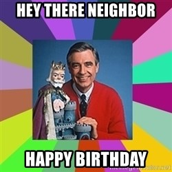 mr rogers  - Hey there neighbor Happy Birthday
