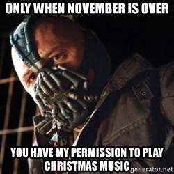 Only then you have my permission to die - Only when November is over you have my permission to play Christmas music
