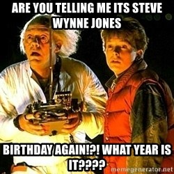Back to the future - Are you telling me its Steve Wynne Jones birthday again!?! what year is it????