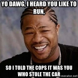 XZIBITHI - Yo Dawg, I heard you like to run, So I told the cops it was you who stole the car