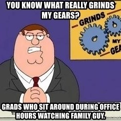 Grinds My Gears Peter Griffin - you know what really grinds my gears? grads who sit around during office hours watching family guy.
