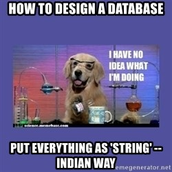 I don't know what i'm doing! dog - How to design a database put everything as 'string' --Indian way