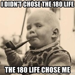 Serious Baby - I didn't chose the 180 life the 180 life chose me