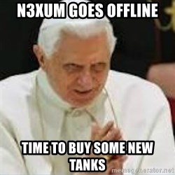 Pedo Pope - N3xum goes offline time to buy some new tanks