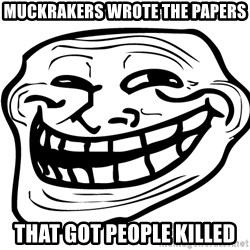 Trollface Problem - muckrakers wrote the papers that got people killed