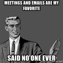 Chill out slut - meetings and emails are my favorite said no one ever